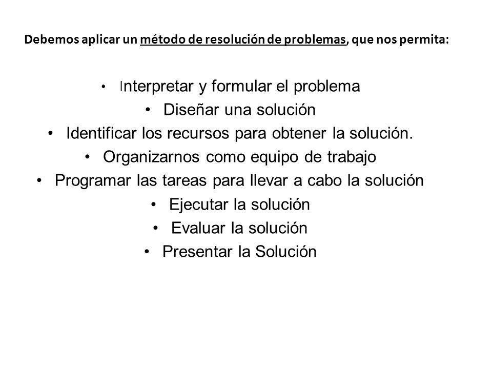 Debemos aplicar un método de resolución de problemas, que nos permita: I nterpretar y formular el problema Diseñar una solución Identificar los recurs