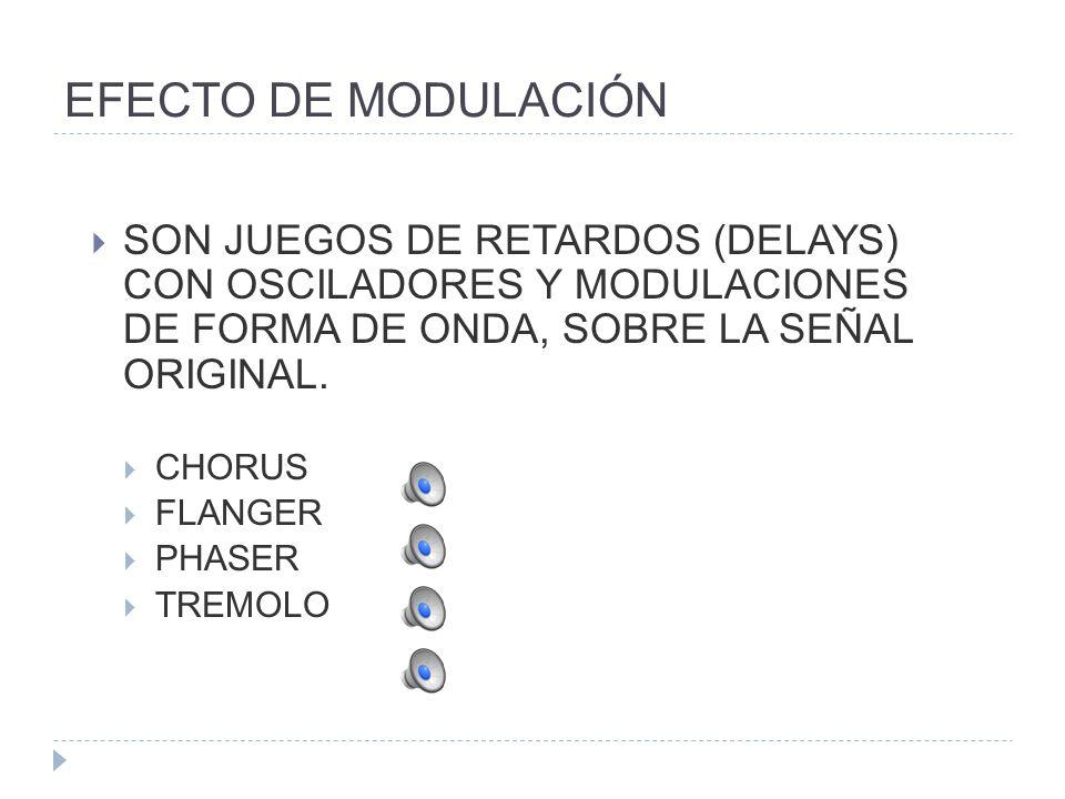EFECTO DE MODULACIÓN SON JUEGOS DE RETARDOS (DELAYS) CON OSCILADORES Y MODULACIONES DE FORMA DE ONDA, SOBRE LA SEÑAL ORIGINAL. CHORUS FLANGER PHASER T
