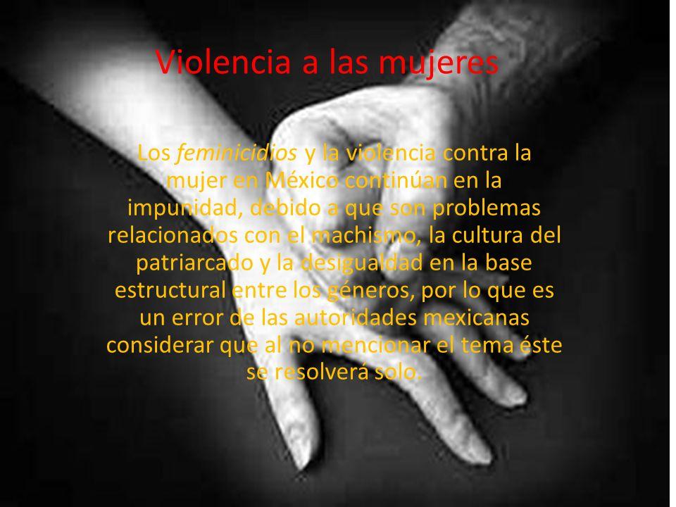 Violencia a las mujeres Los feminicidios y la violencia contra la mujer en México continúan en la impunidad, debido a que son problemas relacionados c