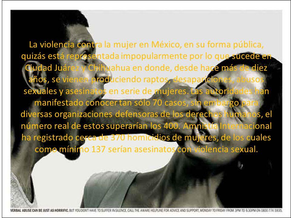 La violencia contra la mujer en México, en su forma pública, quizás está representada impopularmente por lo que sucede en Ciudad Juárez y Chihuahua en