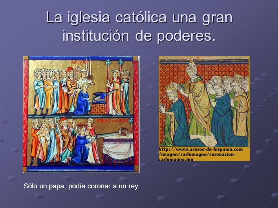 La iglesia católica una gran institución de poderes. Sólo un papa, podía coronar a un rey.
