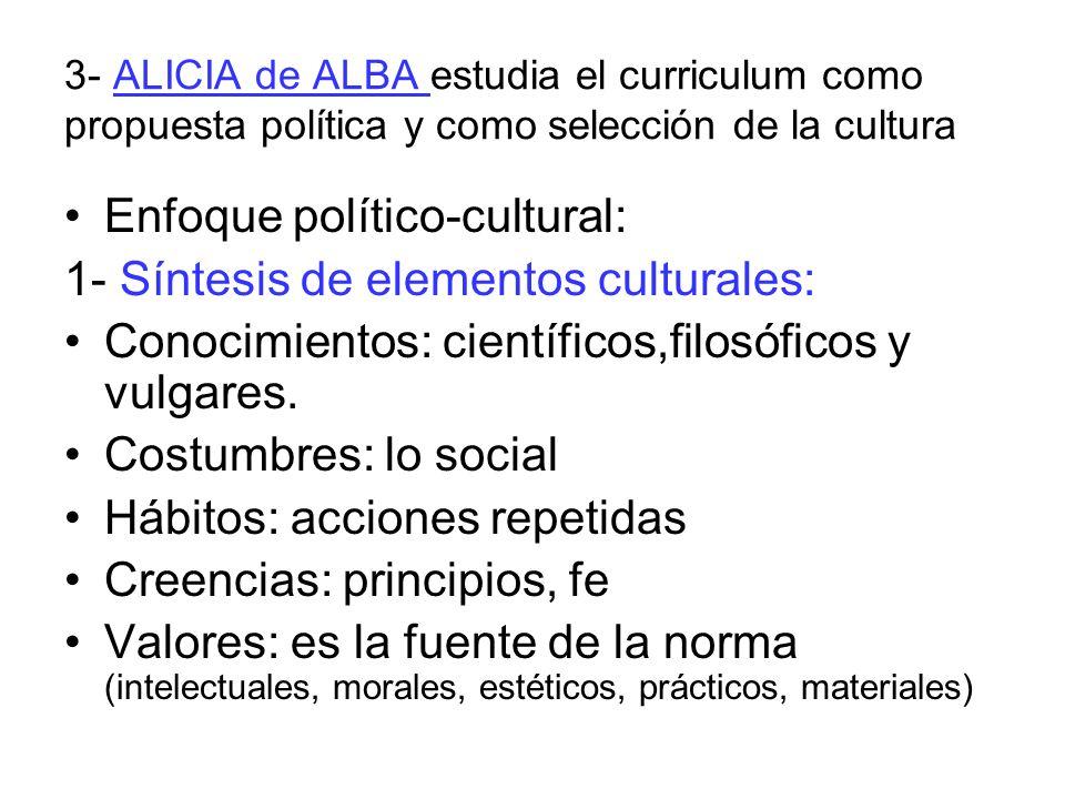3- ALICIA de ALBA estudia el curriculum como propuesta política y como selección de la cultura Enfoque político-cultural: 1- Síntesis de elementos culturales: Conocimientos: científicos,filosóficos y vulgares.