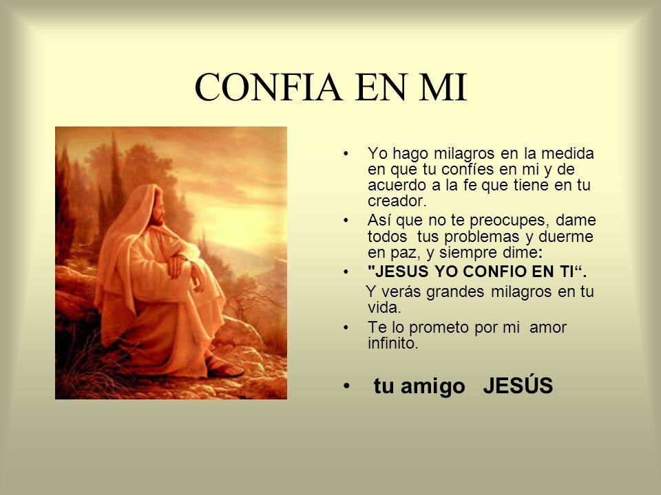 CONFIA EN MI Yo hago milagros en la medida en que tu confíes en mi y de acuerdo a la fe que tiene en tu creador. Así que no te preocupes, dame todos t