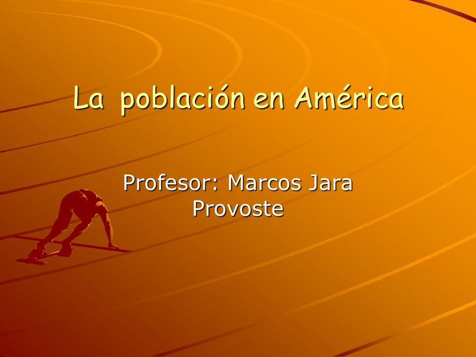 La población en América La población en América Profesor: Marcos Jara Provoste