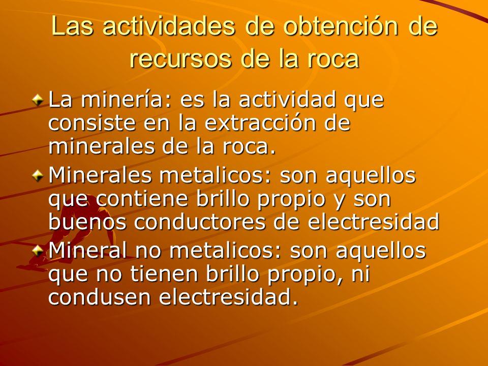 Las actividades de obtención de recursos de la roca La minería: es la actividad que consiste en la extracción de minerales de la roca. Minerales metal