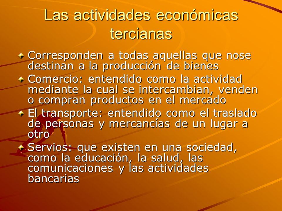 Las actividades económicas tercianas Corresponden a todas aquellas que nose destinan a la producción de bienes Comercio: entendido como la actividad m