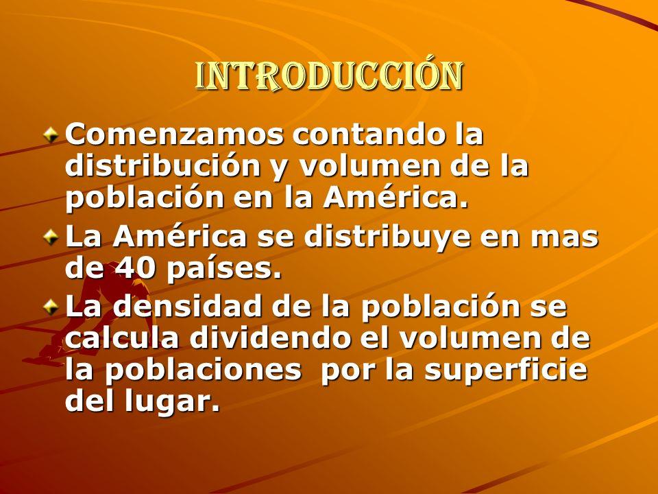 Introducción Comenzamos contando la distribución y volumen de la población en la América. La América se distribuye en mas de 40 países. La densidad de