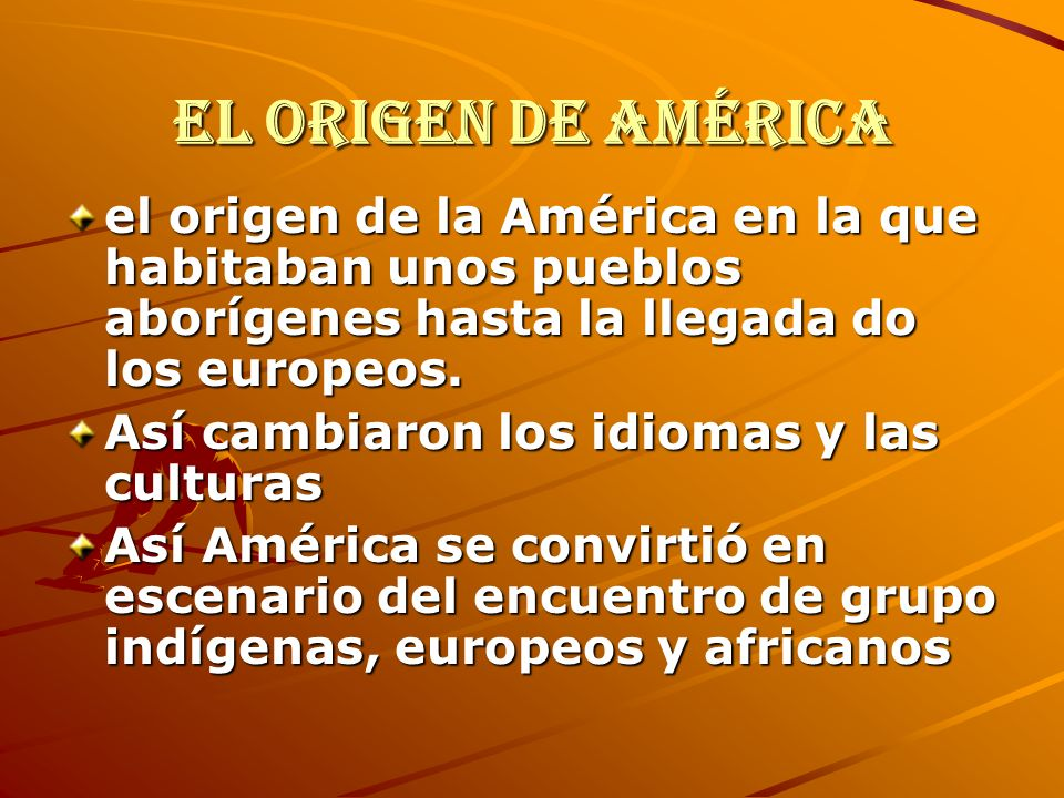 El origen de América el origen de la América en la que habitaban unos pueblos aborígenes hasta la llegada do los europeos. Así cambiaron los idiomas y
