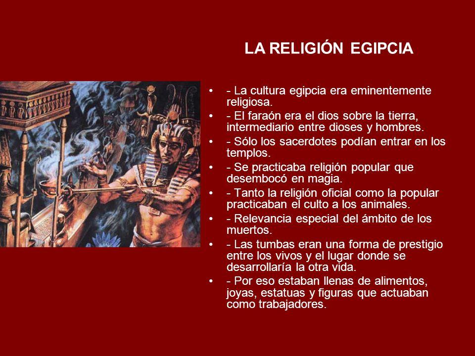 - La cultura egipcia era eminentemente religiosa. - El faraón era el dios sobre la tierra, intermediario entre dioses y hombres. - Sólo los sacerdotes