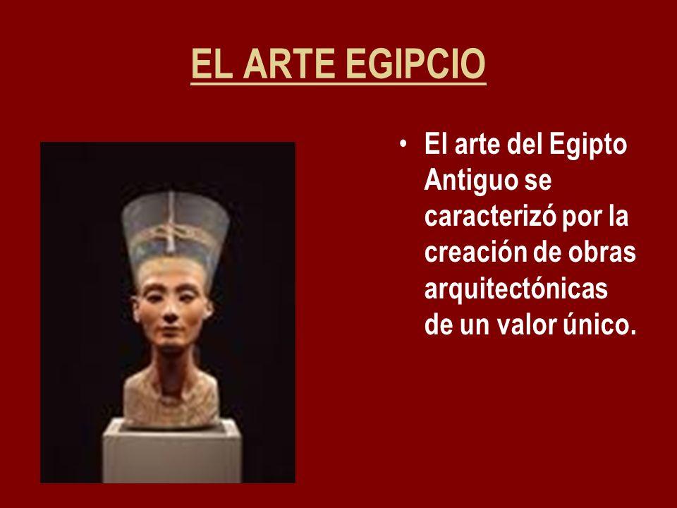 EL ARTE EGIPCIO El arte del Egipto Antiguo se caracterizó por la creación de obras arquitectónicas de un valor único.