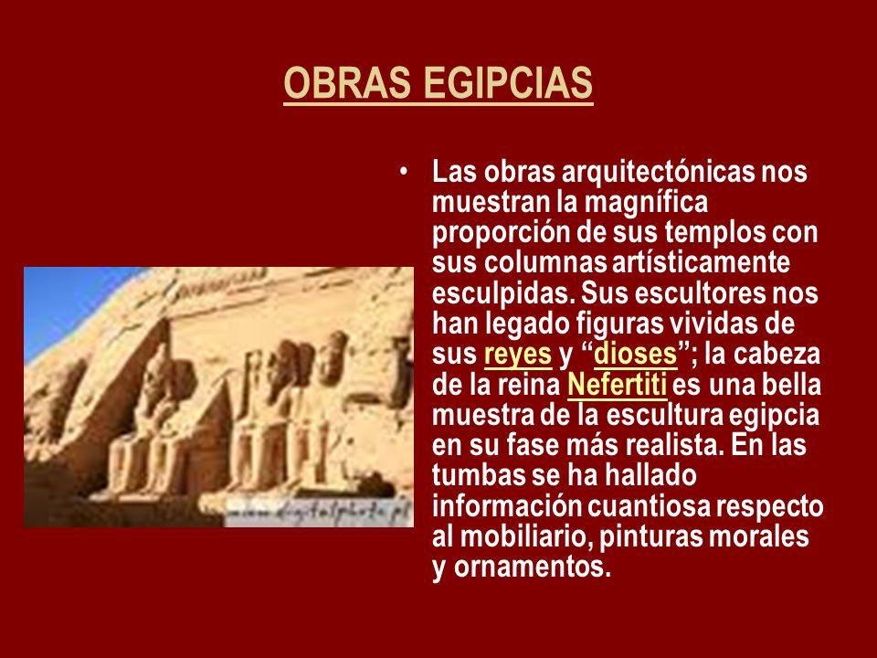 OBRAS EGIPCIAS Las obras arquitectónicas nos muestran la magnífica proporción de sus templos con sus columnas artísticamente esculpidas. Sus escultore