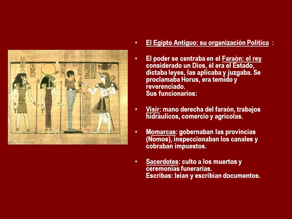 El Egipto Antiguo: su organización Política : El poder se centraba en el Faraón: el rey considerado un Dios, él era el Estado, dictaba leyes, las apli
