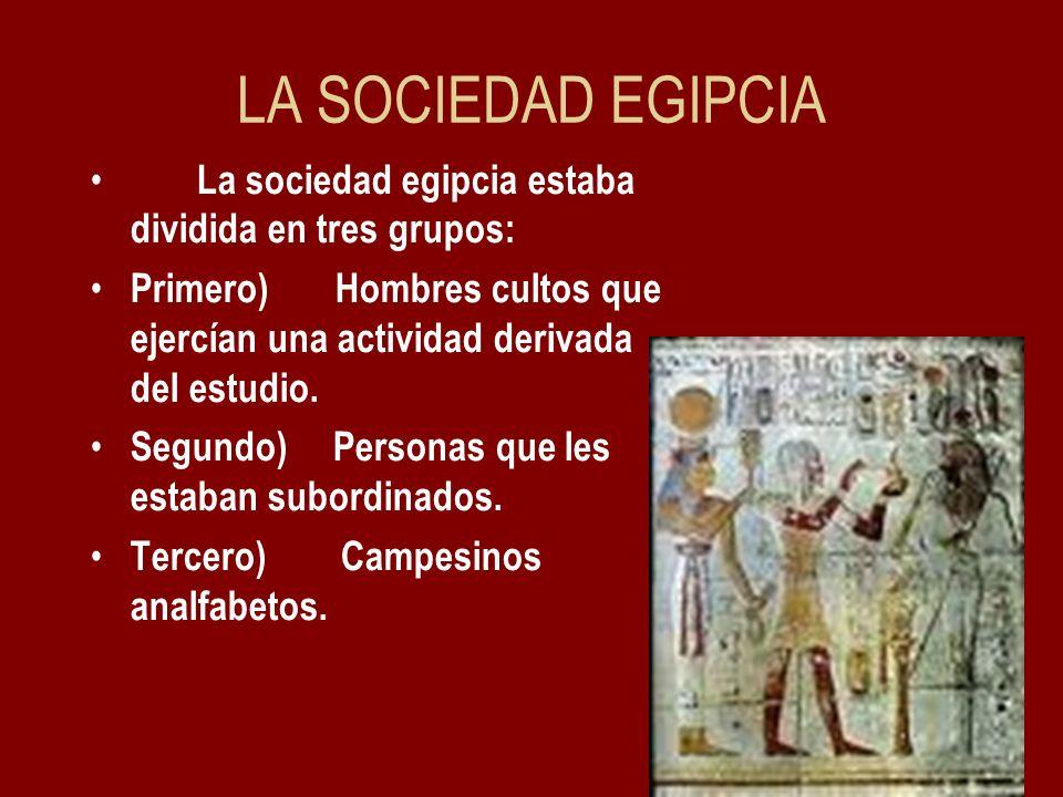 LA SOCIEDAD EGIPCIA La sociedad egipcia estaba dividida en tres grupos: Primero) Hombres cultos que ejercían una actividad derivada del estudio. Segun