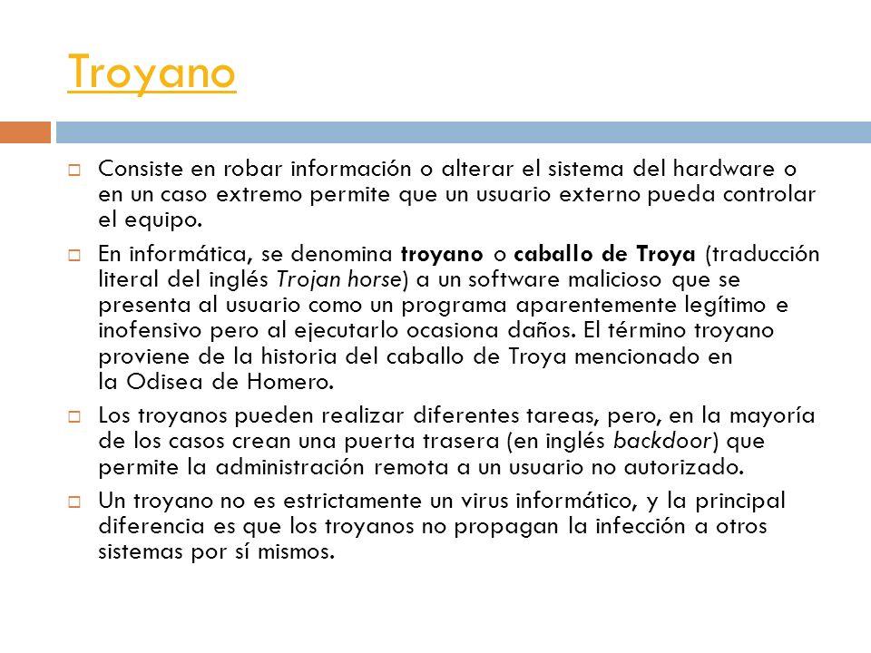 Troyano Consiste en robar información o alterar el sistema del hardware o en un caso extremo permite que un usuario externo pueda controlar el equipo.