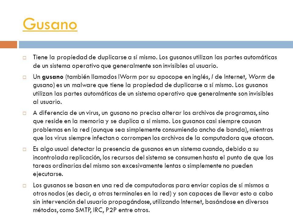 Gusano Tiene la propiedad de duplicarse a sí mismo. Los gusanos utilizan las partes automáticas de un sistema operativo que generalmente son invisible