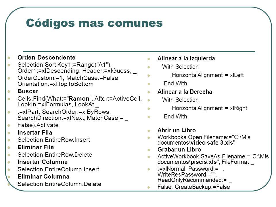 Códigos mas comunes Orden Descendente Selection.Sor t Key1:=Range( A1 ), Order1:=xlDescending, Header:=xlGuess, _ OrderCustom:=1, MatchCase:=False, Orientation:=xlTopToBottom Buscar Cells.Find(What:= Ramon , After:=ActiveCell, LookIn:=xlFormulas, LookAt _ :=xlPart, SearchOrder:=xlByRows, SearchDirection:=xlNext, MatchCase:= _ False).Activate Insertar Fila Selection.EntireRow.Insert Eliminar Fila Selection.EntireRow.Delete Insertar Columna Selection.EntireColumn.Insert Eliminar Columna Selection.EntireColumn.Delete Alinear a la izquierda With Selection.HorizontalAlignment = xlLeft End With Alinear a la Derecha With Selection.HorizontalAlignment = xlRight End With Abrir un Libro Workbooks.Open Filename:= C:\Mis documentos\video safe 3.xls Grabar un Libro ActiveWorkbook.SaveAs Filename:= C:\Mis documentos\piscis.xls , FileFormat _ :=xlNormal, Password:= , WriteResPassword:= , ReadOnlyRecommended:= _ False, CreateBackup:=False