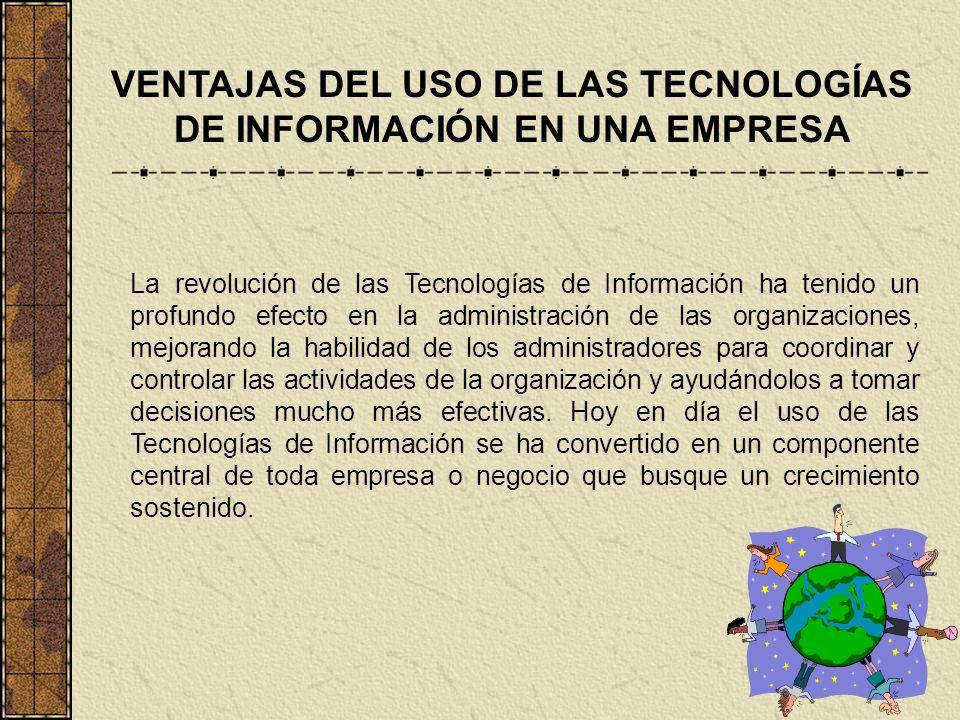 VENTAJAS DEL USO DE LAS TECNOLOGÍAS DE INFORMACIÓN EN UNA EMPRESA La revolución de las Tecnologías de Información ha tenido un profundo efecto en la a