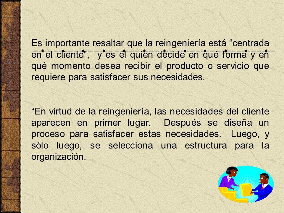 Es importante resaltar que la reingeniería está centrada en el cliente, y es él quien decide en qué forma y en qué momento desea recibir el producto o