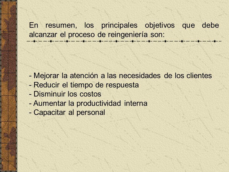 En resumen, los principales objetivos que debe alcanzar el proceso de reingeniería son: - Mejorar la atención a las necesidades de los clientes - Redu