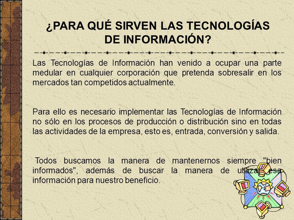 ¿PARA QUÉ SIRVEN LAS TECNOLOGÍAS DE INFORMACIÓN? Las Tecnologías de Información han venido a ocupar una parte medular en cualquier corporación que pre