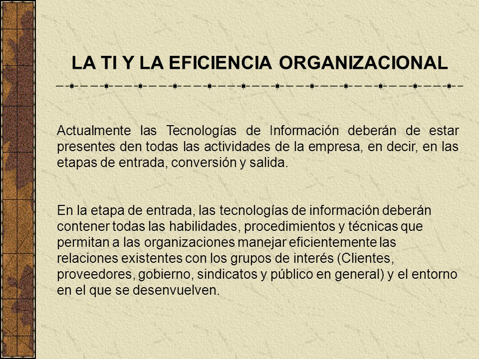 LA TI Y LA EFICIENCIA ORGANIZACIONAL Actualmente las Tecnologías de Información deberán de estar presentes den todas las actividades de la empresa, en
