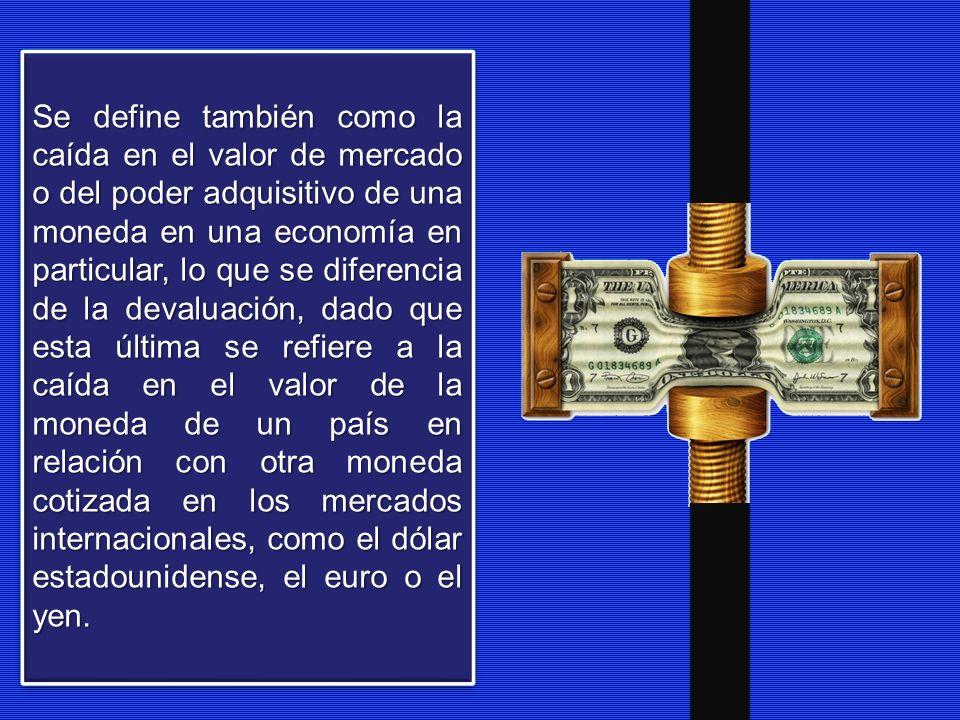 Se define también como la caída en el valor de mercado o del poder adquisitivo de una moneda en una economía en particular, lo que se diferencia de la