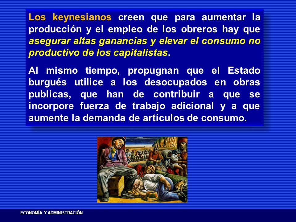 Los keynesianos creen que para aumentar la producción y el empleo de los obreros hay que asegurar altas ganancias y elevar el consumo no productivo de