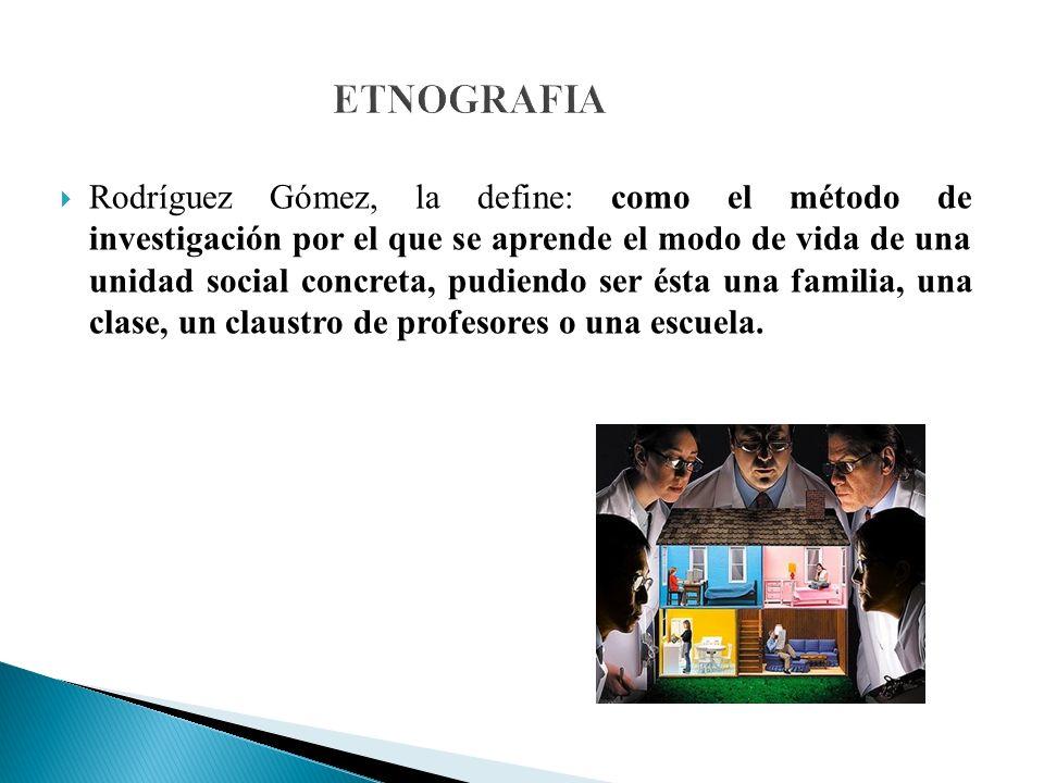 ETNOGRAFIA Rodríguez Gómez, la define: como el método de investigación por el que se aprende el modo de vida de una unidad social concreta, pudiendo ser ésta una familia, una clase, un claustro de profesores o una escuela.