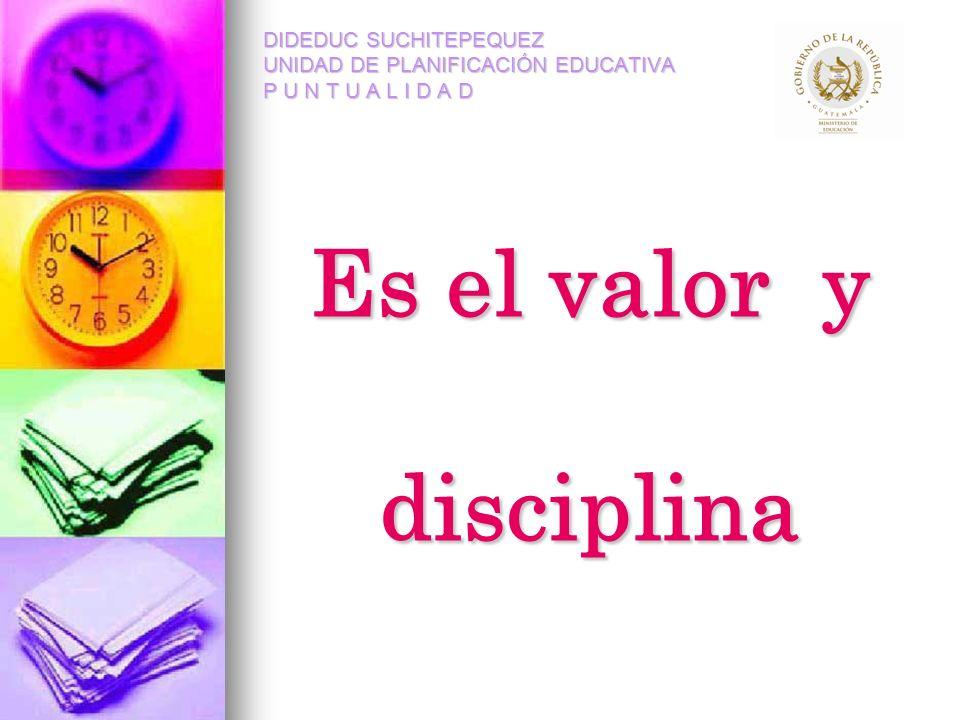 Es el valor y disciplina DIDEDUC SUCHITEPEQUEZ UNIDAD DE PLANIFICACIÓN EDUCATIVA P U N T U A L I D A D