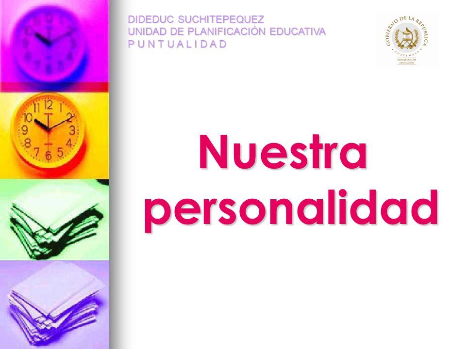 Nuestra personalidad DIDEDUC SUCHITEPEQUEZ UNIDAD DE PLANIFICACIÓN EDUCATIVA P U N T U A L I D A D