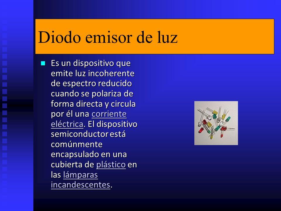 Diodo emisor de luz Es un dispositivo que emite luz incoherente de espectro reducido cuando se polariza de forma directa y circula por él una corriente eléctrica.