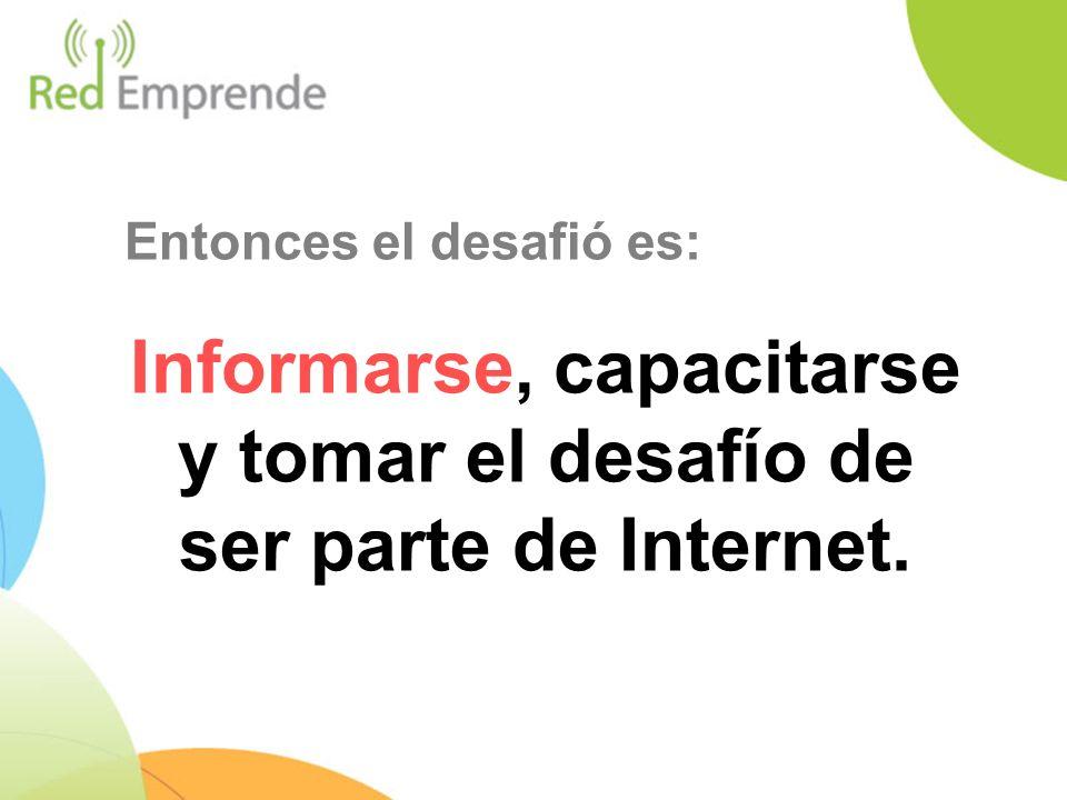 Entonces el desafió es: Informarse, capacitarse y tomar el desafío de ser parte de Internet.