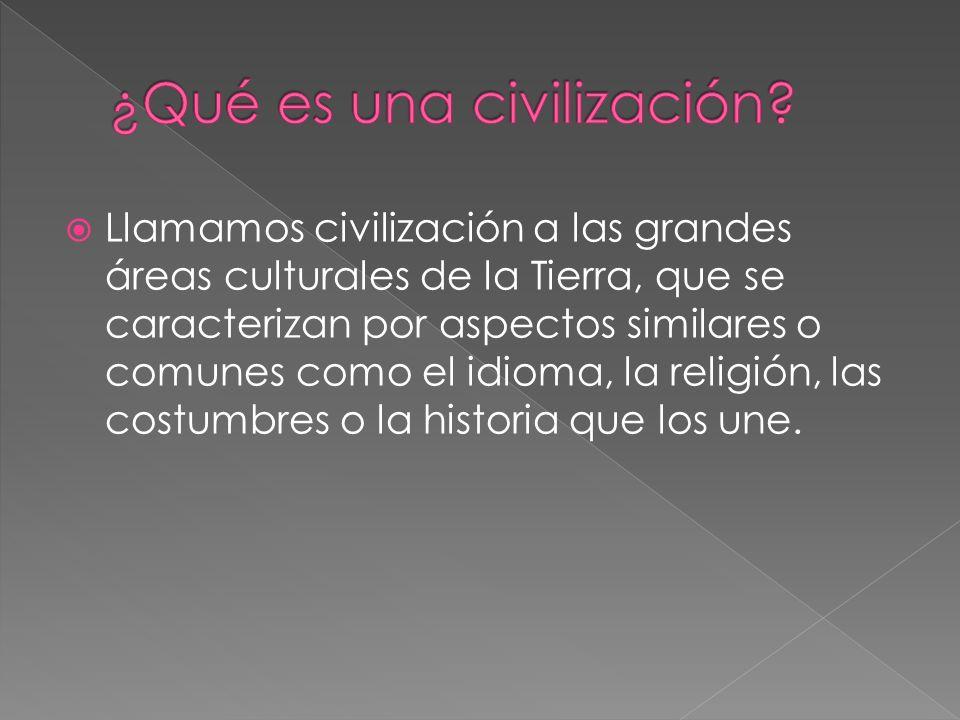 Llamamos civilización a las grandes áreas culturales de la Tierra, que se caracterizan por aspectos similares o comunes como el idioma, la religión, l
