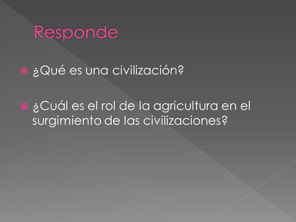 ¿Qué es una civilización? ¿Cuál es el rol de la agricultura en el surgimiento de las civilizaciones?