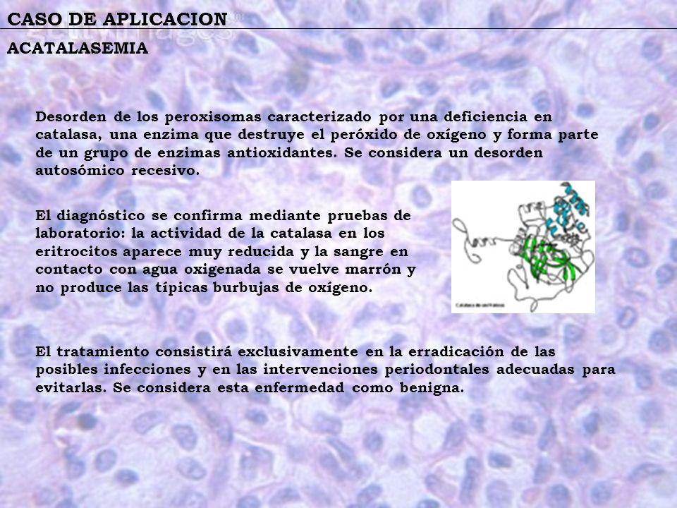 CASO DE APLICACION ACATALASEMIA Desorden de los peroxisomas caracterizado por una deficiencia en catalasa, una enzima que destruye el peróxido de oxíg