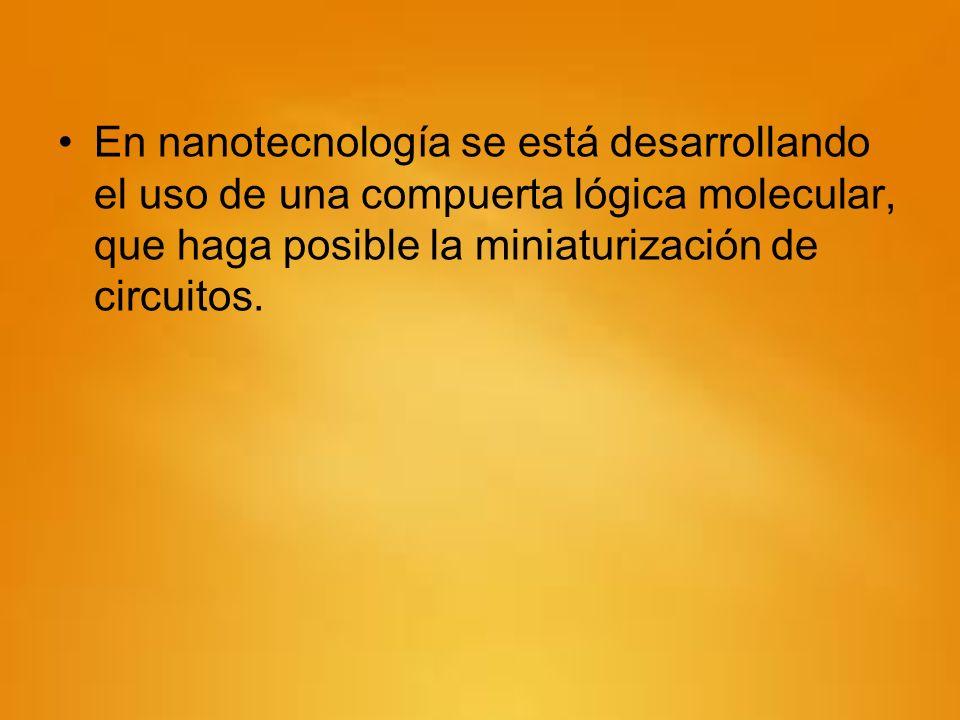En nanotecnología se está desarrollando el uso de una compuerta lógica molecular, que haga posible la miniaturización de circuitos.