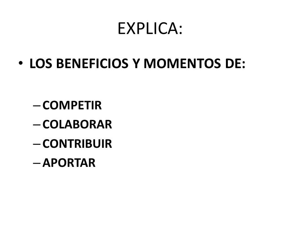 EXPLICA: LOS BENEFICIOS Y MOMENTOS DE: – COMPETIR – COLABORAR – CONTRIBUIR – APORTAR