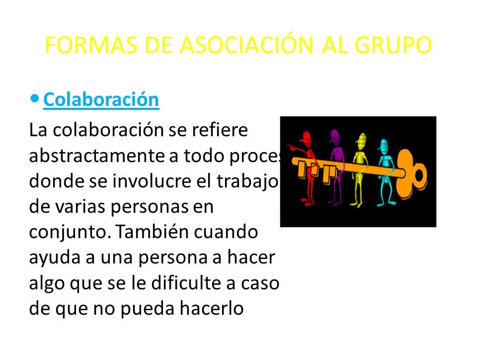 FORMAS DE ASOCIACIÓN AL GRUPO Colaboración La colaboración se refiere abstractamente a todo proceso donde se involucre el trabajo de varias personas e