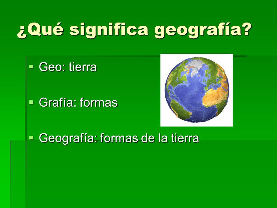 ¿Qué significa geografía? Geo: tierra Geo: tierra Grafía: formas Grafía: formas Geografía: formas de la tierra Geografía: formas de la tierra