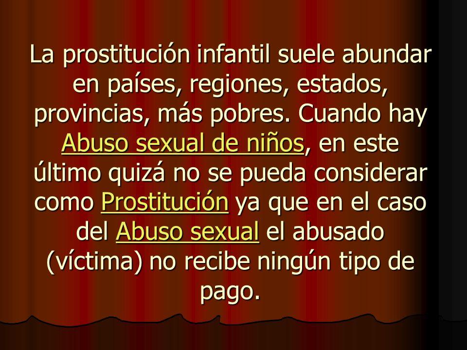 La prostitución infantil suele abundar en países, regiones, estados, provincias, más pobres. Cuando hay Abuso sexual de niños, en este último quizá no