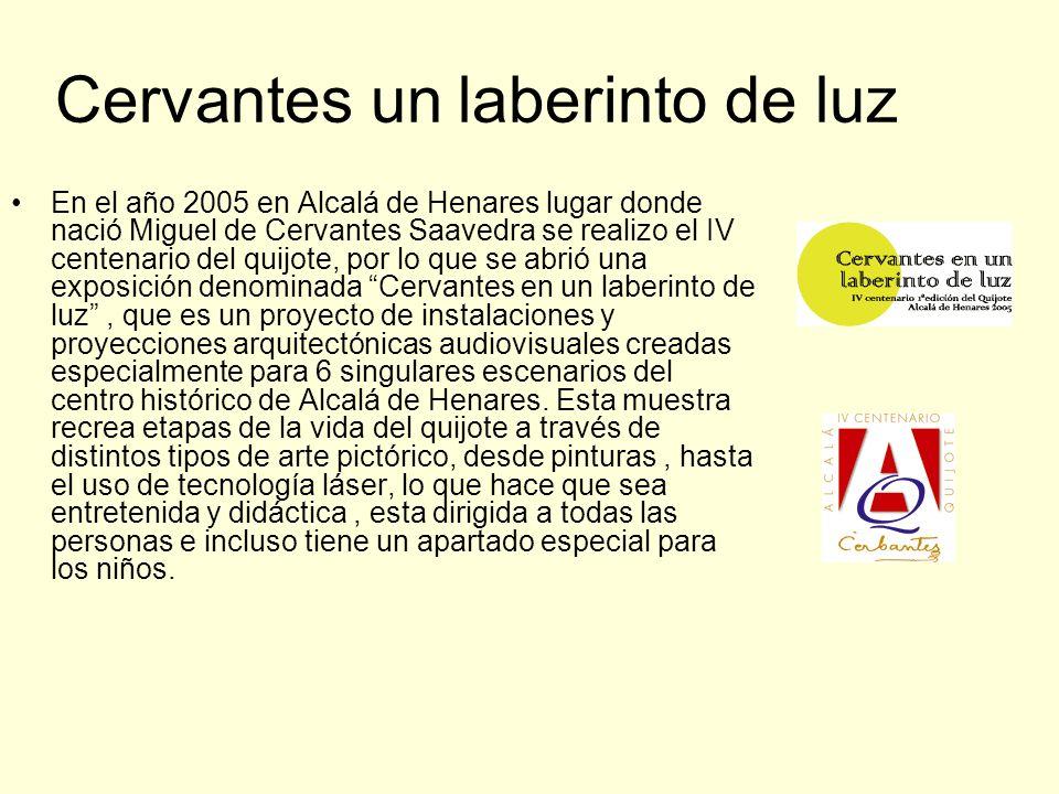 Cervantes un laberinto de luz En el año 2005 en Alcalá de Henares lugar donde nació Miguel de Cervantes Saavedra se realizo el IV centenario del quijote, por lo que se abrió una exposición denominada Cervantes en un laberinto de luz, que es un proyecto de instalaciones y proyecciones arquitectónicas audiovisuales creadas especialmente para 6 singulares escenarios del centro histórico de Alcalá de Henares.