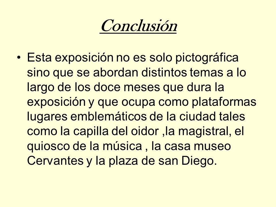 Conclusión Esta exposición no es solo pictográfica sino que se abordan distintos temas a lo largo de los doce meses que dura la exposición y que ocupa como plataformas lugares emblemáticos de la ciudad tales como la capilla del oidor,la magistral, el quiosco de la música, la casa museo Cervantes y la plaza de san Diego.