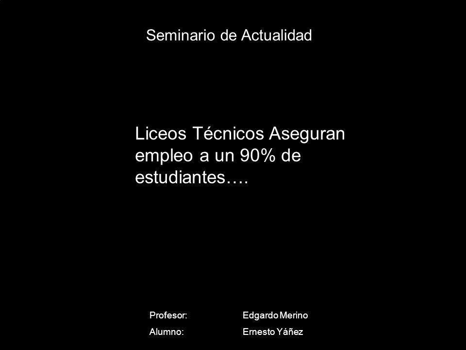 Seminario de Actualidad Profesor: Edgardo Merino Alumno:Ernesto Yáñez Liceos Técnicos Aseguran empleo a un 90% de estudiantes….
