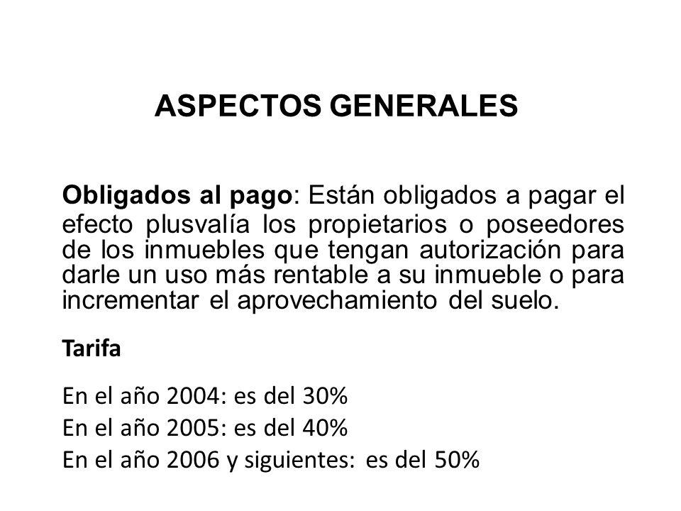 ASPECTOS GENERALES Obligados al pago: Están obligados a pagar el efecto plusvalía los propietarios o poseedores de los inmuebles que tengan autorizaci