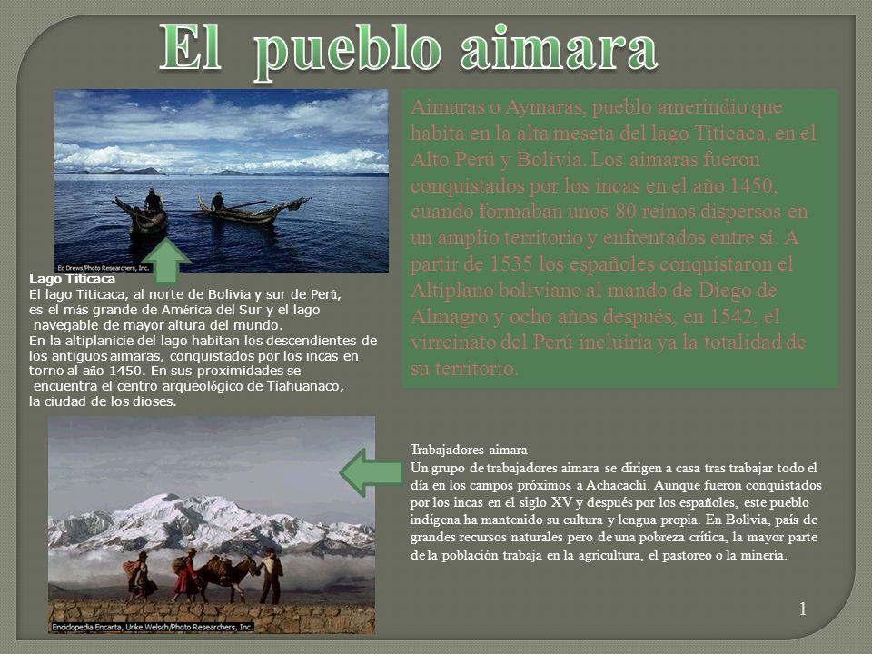 1 Aimaras o Aymaras, pueblo amerindio que habita en la alta meseta del lago Titicaca, en el Alto Perú y Bolivia.