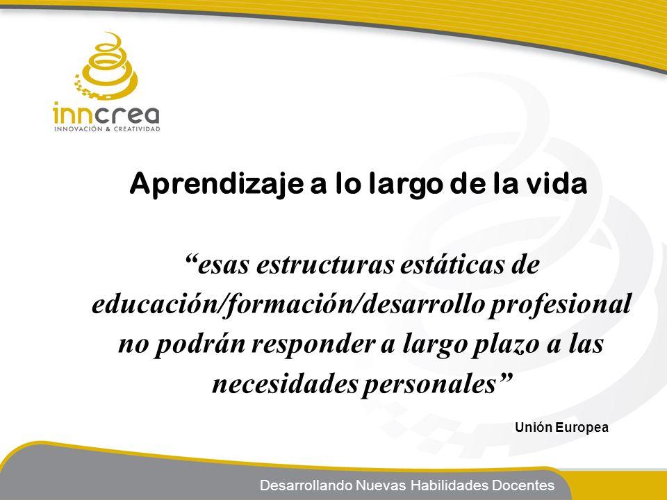 Desarrollando Nuevas Habilidades Docentes Aprendizaje a lo largo de la vida esas estructuras estáticas de educación/formación/desarrollo profesional n
