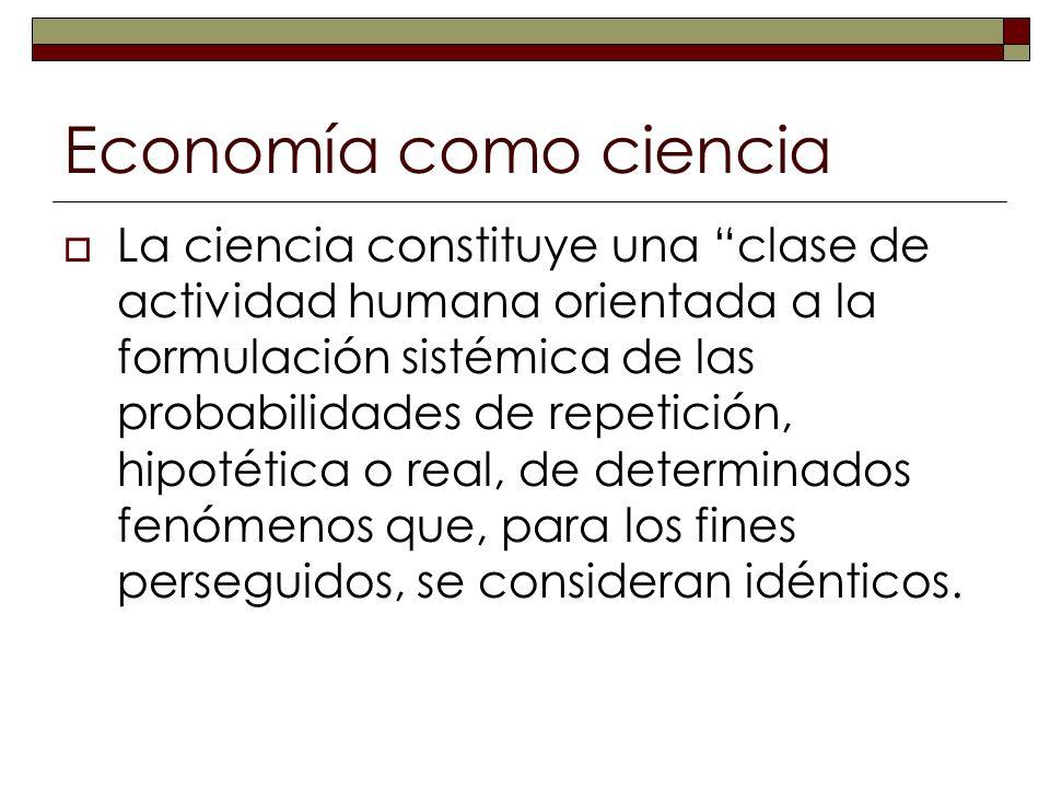 Economía como ciencia La ciencia constituye una clase de actividad humana orientada a la formulación sistémica de las probabilidades de repetición, hi