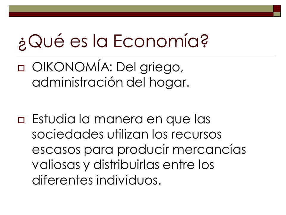 ¿Qué es la Economía? OIKONOMÍA: Del griego, administración del hogar. Estudia la manera en que las sociedades utilizan los recursos escasos para produ