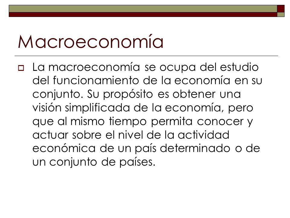 Macroeconomía La macroeconomía se ocupa del estudio del funcionamiento de la economía en su conjunto. Su propósito es obtener una visión simplificada