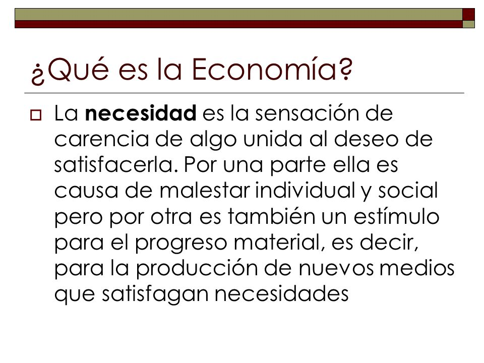 ¿Qué es la Economía? La necesidad es la sensación de carencia de algo unida al deseo de satisfacerla. Por una parte ella es causa de malestar individu